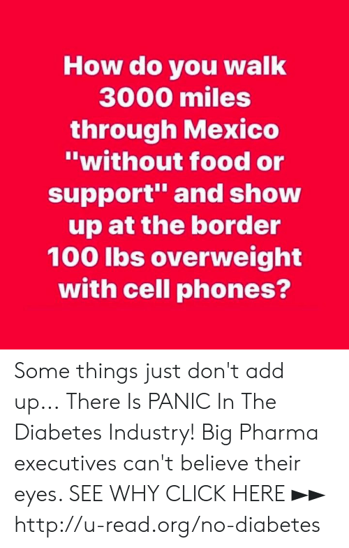 "Diabetes: How do you walk  3000 miles  through Mexico  ""without food or  support and show  up at the border  100 lbs overweight  with cell phones? Some things just don't add up...  There Is PANIC In The Diabetes Industry! Big Pharma executives can't believe their eyes. SEE WHY CLICK HERE ►► http://u-read.org/no-diabetes"
