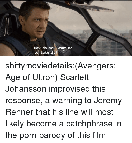 avengers age of ultron: How do you want me  to, take it? shittymoviedetails:(Avengers: Age of Ultron) Scarlett Johansson improvised this response, a warning to Jeremy Renner that his line will most likely become a catchphrase in the porn parody of this film