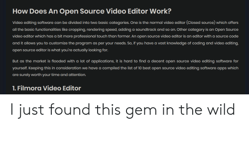 Work, Apps, and Best: How Does An Open Source Video Editor Work?  Video editing software can be divided into two basic categories. One is the normal video editor (Closed source) which offers  all the basic functionalities like cropping, rendering speed, adding a soundtrack and so on. Other category is an Open Source  video editor which has a bit more professional touch than former. An open source video editor is an editor with a source code  and it allows you to customize the program as per your needs. So, if you have a vast knowledge of coding and video editing,  open source editor is what you're actually looking for.  But as the market is flooded with a lot of applications, it is hard to find a decent open source video editing software for  yourself. Keeping this in consideration we have a compiled the list of 10 best open source video editing software apps which  are surely worth your time and attention.  1. Filmora Video Editor I just found this gem in the wild
