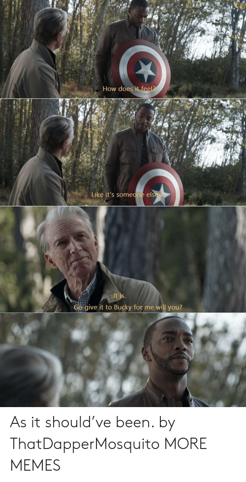 bucky: How does it feel?  Like it's someone elses  It is.  Go give it to Bucky for me will you? As it should've been. by ThatDapperMosquito MORE MEMES