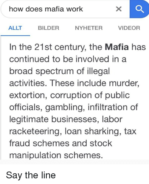 sharking: how does mafia work  ALLT  BILDER  NYHETER  VIDEOR  In the 21st century, the Mafia has  continued to be involved in a  broad spectrum of illegal  activities. These include murder,  extortion, corruption of public  officials, gambling, infiltration of  legitimate businesses, labor  racketeering, loan sharking, tax  fraud schemes and stock  manipulation schemes