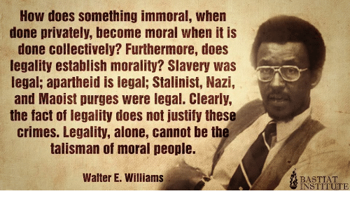 Does Not: How does something immoral, when  done privately, become moral when it is  done collectively? Furthermore, does  legality establish morality? Slavery was  legal; apartheid is legal; Stalinist, Nazi,  and Maoist purges were legal. Clearly,  the fact of legality does not justify these  crimes. Legality, alone, cannot be the  talisman of moral people.  Walter E. Williams  BASTIAT  INSTITUTE