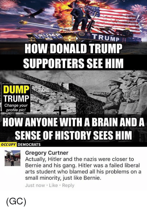 Dump Trump: HOW DONALD TRUMP  SUPPORTERS SEE HIM  DUMP  TRUMP  Change your  profile pic!  HOW ANYONE WITH ABRAIN AND A  SENSE OF HISTORY SEES HIM  OCCUPY  DEMOCRATS  Gregory Curtner  Actually, Hitler and the nazis were closer to  Bernie and his gang. Hitler was a failed liberal  arts student who blamed all his problems on a  small minority, just like Bernie.  Just now. Like Reply (GC)