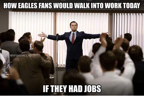 Philadelphia Eagles, Nfl, and Work: HOW EAGLES FANS WOULD WALK INTO WORK TODAY  @NFLMEMES IG  IF THEY HAD JOBS