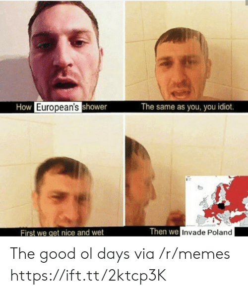 Memes, Good, and Poland: How European'sshower  The same as you, you idiot.  Then we Invade Poland  First we get nice and wet The good ol days via /r/memes https://ift.tt/2ktcp3K