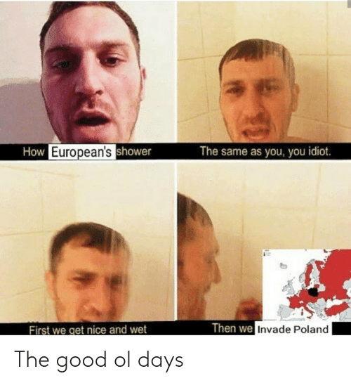 Good, Poland, and Idiot: How European'sshower  The same as you, you idiot.  Then we Invade Poland  First we get nice and wet The good ol days