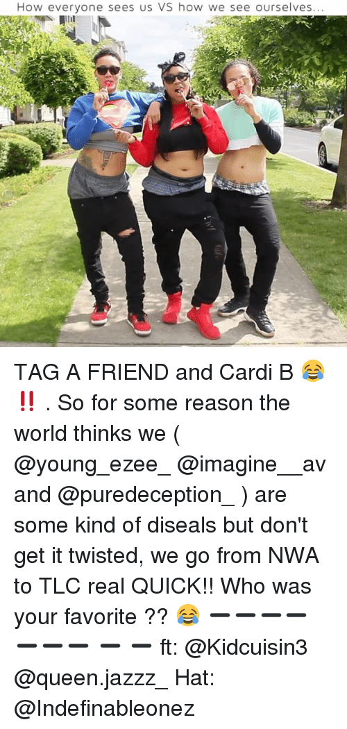 Memes, N.W.A., and Queen: How everyone sees us VS how we see ourselves... TAG A FRIEND and Cardi B 😂 ‼️ . So for some reason the world thinks we ( @young_ezee_ @imagine__av and @puredeception_ ) are some kind of diseals but don't get it twisted, we go from NWA to TLC real QUICK!! Who was your favorite ?? 😂 ➖➖➖➖➖➖➖ ➖ ➖ ft: @Kidcuisin3 @queen.jazzz_ Hat: @Indefinableonez
