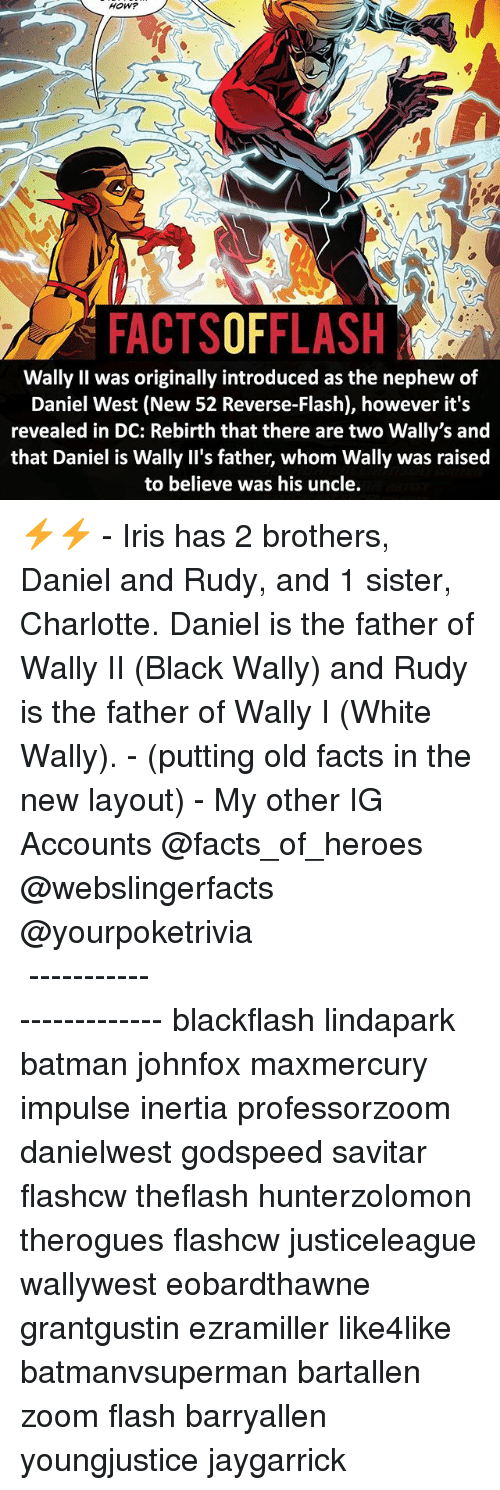Iris: HOW?  FACTSOFFLASH  Wally Il was originally introduced as the nephew of  Daniel West (New 52 Reverse-Flash), however it's  revealed in DC: Rebirth that there are two Wally's and  that Daniel is Wally II's father, whom Wally was raised  to believe was his uncle ⚡️⚡️ - Iris has 2 brothers, Daniel and Rudy, and 1 sister, Charlotte. Daniel is the father of Wally II (Black Wally) and Rudy is the father of Wally I (White Wally). - (putting old facts in the new layout) - My other IG Accounts @facts_of_heroes @webslingerfacts @yourpoketrivia ⠀⠀⠀⠀⠀⠀⠀⠀⠀⠀⠀⠀⠀⠀⠀⠀⠀⠀⠀⠀⠀⠀⠀⠀⠀⠀⠀⠀⠀⠀⠀⠀⠀⠀ ⠀⠀------------------------ blackflash lindapark batman johnfox maxmercury impulse inertia professorzoom danielwest godspeed savitar flashcw theflash hunterzolomon therogues flashcw justiceleague wallywest eobardthawne grantgustin ezramiller like4like batmanvsuperman bartallen zoom flash barryallen youngjustice jaygarrick