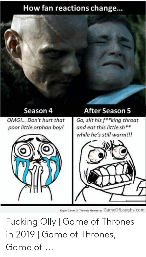 Olly Game Of Thrones: How fan reactions change...  After Season 5  Season 4  OMG!.. Don't hurt that  poor little orphan boy!  Go, slit his f*king throat  and eat this little sh**  while he's still warm!!!  Enjoy Game of Thrones Hemes at GameOfLaughs.com Fucking Olly | Game of Thrones in 2019 | Game of Thrones, Game of ...