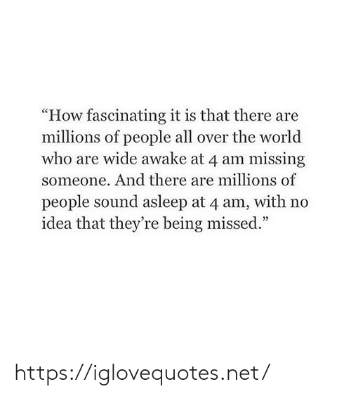 "And There: ""How fascinating it is that there are  millions of people all over the world  who are wide awake at 4 am missing  someone. And there are millions of  people sound asleep at 4 am, with no  idea that they're being missed."" https://iglovequotes.net/"