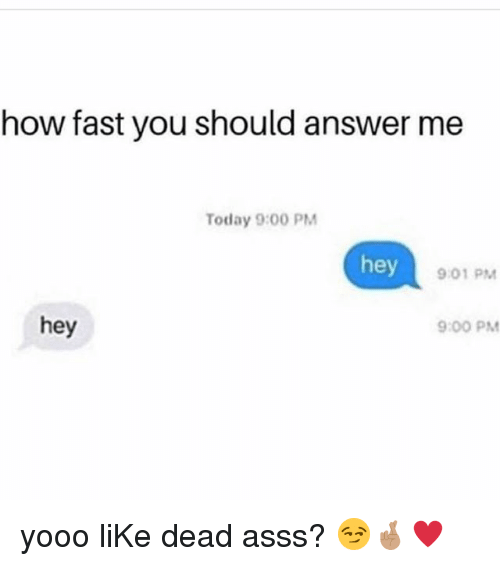 Memes, Today, and 🤖: how fast you should answer me  Today 9:00 PM  hey  9.01 PM  hey  9:00 PM yooo liKe dead asss? 😏🤞🏽♥️