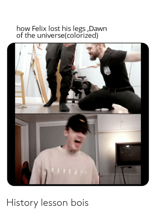 Lost, Dawn, and History: how Felix lost his legs Dawn  of the universe(colorized) History lesson bois