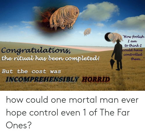 """Congratulations: """"How foolish  I am  to think I  Congratulations,  the ritual has been completed!  could have  controlled  them...""""  But the cost was  INCOMPREHENSIBLY HORRID how could one mortal man ever hope control even 1 of The Far Ones?"""