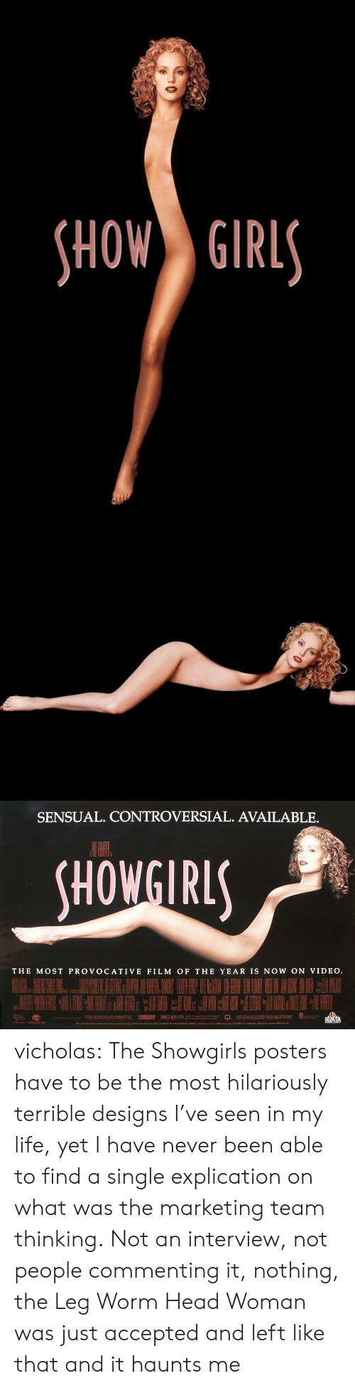 posters: HOW GIRL   SENSUAL. CONTROVERSIAL. AVAILABLE.  HOWGIRL  THE MOST PROVOCATIVE FILM OF THE YEAR IS NOW ON VIDEO vicholas:  The Showgirls posters have to be the most hilariously terrible designs I've seen in my life, yet I have never been able to find a single explication on what was the marketing team thinking. Not an interview, not people commenting it, nothing, the Leg Worm Head Woman was just accepted and left like that and it haunts me