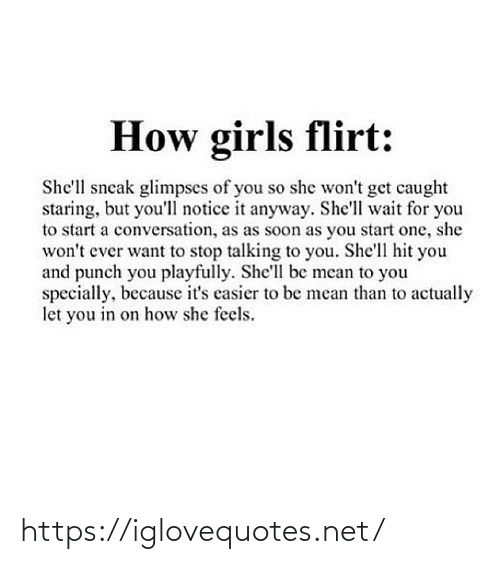 shell: How girls flirt:  She'll sneak glimpses of you so she won't get caught  staring, but you'll notice it anyway. She'll wait for you  to start a conversation, as as soon as you start one, she  won't ever want to stop talking to you. She'll hit you  and punch you playfully. She'll be mean to you  specially, because it's casier to be mean than to actually  let you in on how she feels. https://iglovequotes.net/