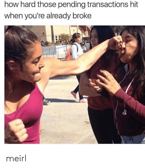 MeIRL, How, and Broke: how hard those pending transactions hit  when you're already broke meirl