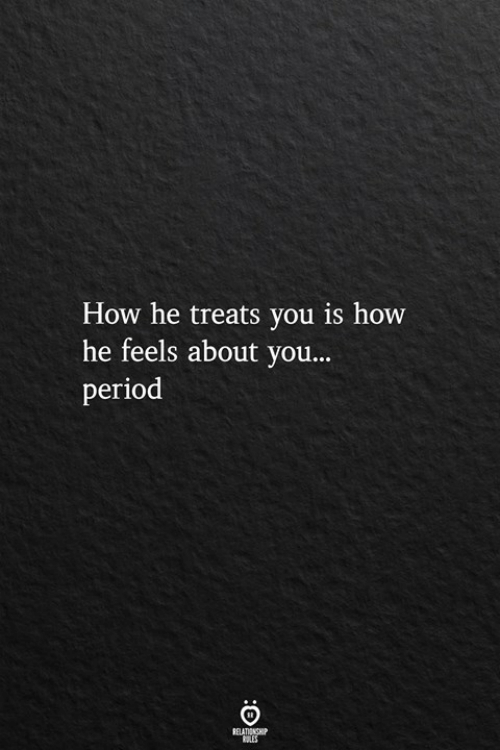 Period, How, and You: How he treats you is how  he feels about you...  period