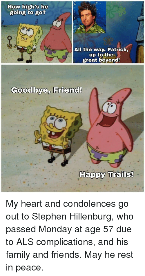 als: How high's he  going to go?  All the way, Patrick,  up to the  great beyond  Goodbye, Friend!  Ha My heart and condolences go out to Stephen Hillenburg, who passed Monday at age 57 due to ALS complications, and his family and friends. May he rest in peace.