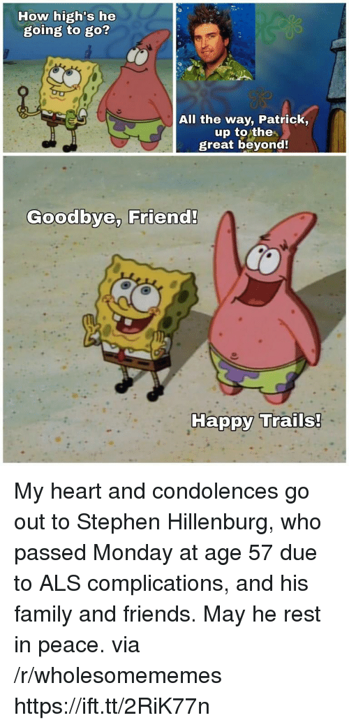als: How high's he  going to go?  All the way, Patrick,  up to the  great beyond  Goodbye, Friend!  Ha My heart and condolences go out to Stephen Hillenburg, who passed Monday at age 57 due to ALS complications, and his family and friends. May he rest in peace. via /r/wholesomememes https://ift.tt/2RiK77n