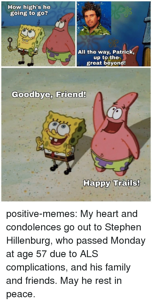 als: How high's he  going to go?  All the way, Patrick,  up to the  great beyond  Goodbye, Friend!  Ha positive-memes:  My heart and condolences go out to Stephen Hillenburg, who passed Monday at age 57 due to ALS complications, and his family and friends. May he rest in peace.