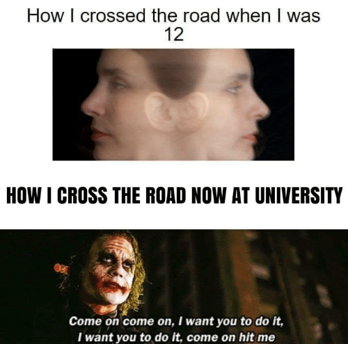 Crossed: How I crossed the road when I was  12  HOW I CROSS THE ROAD NOW AT UNIVERSITY  Come on come on, I want you to do it,  Iwant you to do it, come on hit me