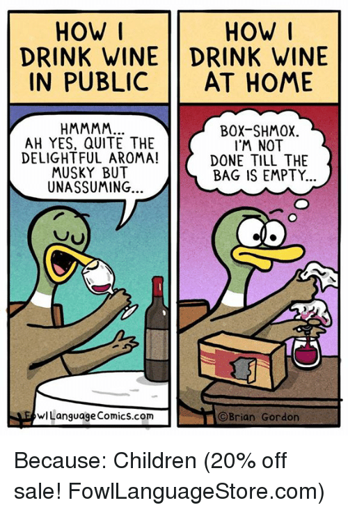 aroma: HOW I  DRINK WINE DRINK WINE  IN PUBLIC AT HOME  HOW  AH YES, QUITE THE  DELIGHTFUL AROMA!  MUSKY BUT  UNASSUMING..  BOX-SHMOX  I'M NOT  DONE TILL THE  BAG IS EMPTY.  wLanguage Comics.com  ©Brian Gordon Because: Children (20% off sale! FowlLanguageStore.com)