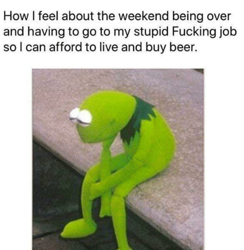 How I Feel: How I feel about the weekend being over  and having to go to my stupid Fucking job  so l can afford to live and buy beer.