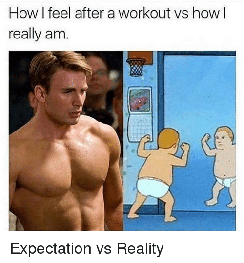 Vs Reality: How I feel after a workout vs how I  really am. Expectation vs Reality