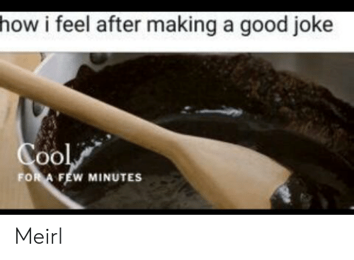 Cool, Good, and MeIRL: how i feel after making a good joke  Cool  FOR A FEW MINUTES Meirl
