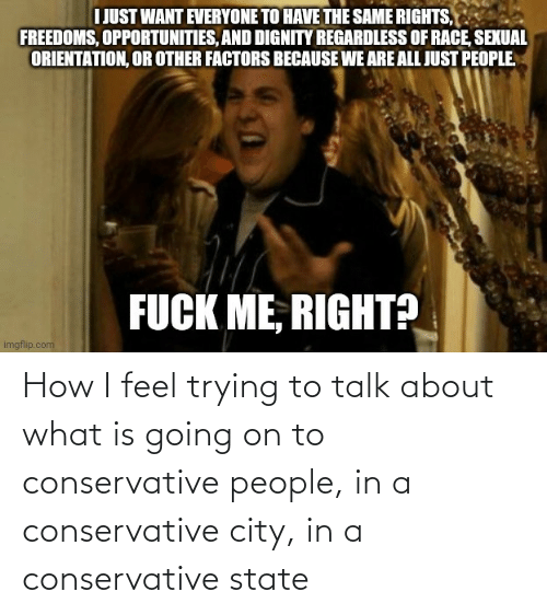 What Is: How I feel trying to talk about what is going on to conservative people, in a conservative city, in a conservative state