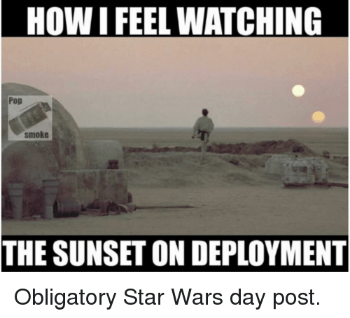 obligatory: HOW I FEEL WATCHING  Pop  smoke  THE SUNSET ON DEPLOYMENT Obligatory Star Wars day post.