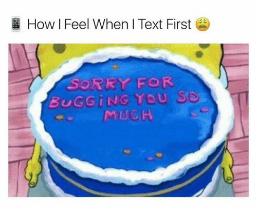 Text First: How I Feel When I Text First  SORRY FOR  BUGGING TOU  MUCH