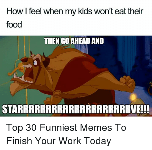Food, Memes, and Work: How I feel when my kids won't eat their  food  THEN GO AHEAD AND  STARRRRRRRRRRRRRRRRRRRRVE!!! Top 30 Funniest Memes To Finish Your Work Today