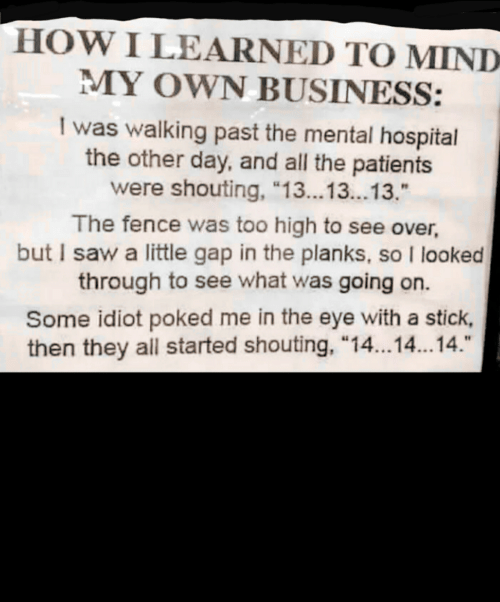 """Saw, Business, and Hospital: HOW I LEARNED TO MIND  MY OWN BUSINESS:  I was walking past the mental hospital  the other day, and all the patients  were shouting, """"13...13..13.""""  The fence was too high to see over,  but I saw a little gap in the planks, so I looked  through to see what was going on.  Some idiot poked me in the eye with a stick,  then they all started shouting, """"14...14.14."""""""
