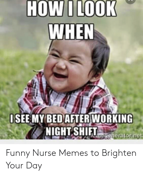 Funny Nurse Memes: HOW I LOOK  WHEN  ISEE MY BEDAFTER WORKING  UmeGenerator net Funny Nurse Memes to Brighten Your Day