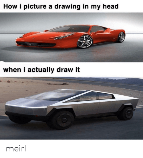 My Head: How i picture a drawing in my head  when i actually draw it meirl