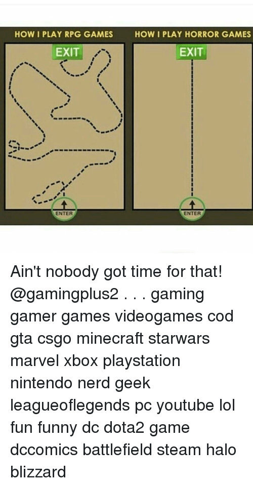 horror games: HOW I PLAY RPG GAMES  EXIT  HOW I PLAY HORROR GAMES  EXIT  ENTER Ain't nobody got time for that! @gamingplus2 . . . gaming gamer games videogames cod gta csgo minecraft starwars marvel xbox playstation nintendo nerd geek leagueoflegends pc youtube lol fun funny dc dota2 game dccomics battlefield steam halo blizzard
