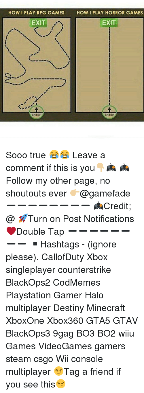 horror games: HOW I PLAY RPG GAMES How I PLAY HORROR GAMES  EXIT  EXIT  ENTER  ENTER Sooo true 😂😂 Leave a comment if this is you👇🏼🎮 🎮Follow my other page, no shoutouts ever 👉🏼@gamefade ➖➖➖➖➖➖➖➖ 🎮Credit; @ 🚀Turn on Post Notifications ❤️Double Tap ➖➖➖➖➖➖➖➖ ▪️Hashtags - (ignore please). CallofDuty Xbox singleplayer counterstrike BlackOps2 CodMemes Playstation Gamer Halo multiplayer Destiny Minecraft XboxOne Xbox360 GTA5 GTAV BlackOps3 9gag BO3 BO2 wiiu Games VideoGames gamers steam csgo Wii console multiplayer 😏Tag a friend if you see this😏