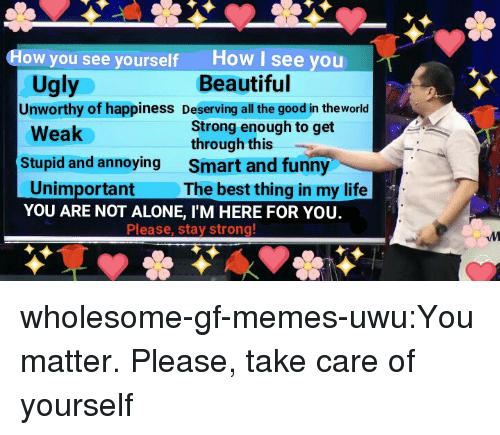 you are not alone: How I see you  Beautiful  How you see yourself  Ugly  Unworthy of happiness Deserving all the good in theworld  Strong enough to get  through this  Smart and funny  The best thing in my life  Weak  Stupid and annoying  Unimportant  YOU ARE NOT ALONE, I'M HERE FOR YOU.  Please, stay strong wholesome-gf-memes-uwu:You matter. Please, take care of yourself