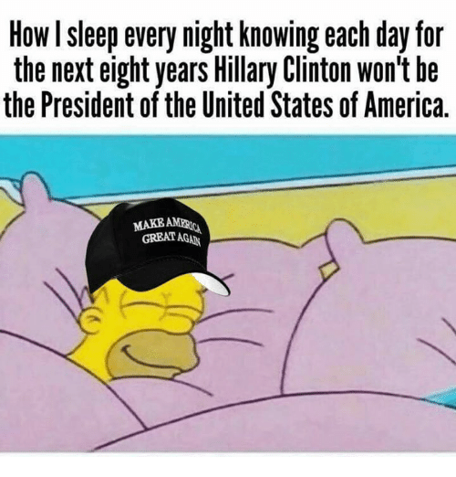 America, Hillary Clinton, and Memes: How I sleep every night knowing each day for  the next eight years Hillary Clinton won't he  the President of the United States of America.  MAKEAE  GREAT AGAN