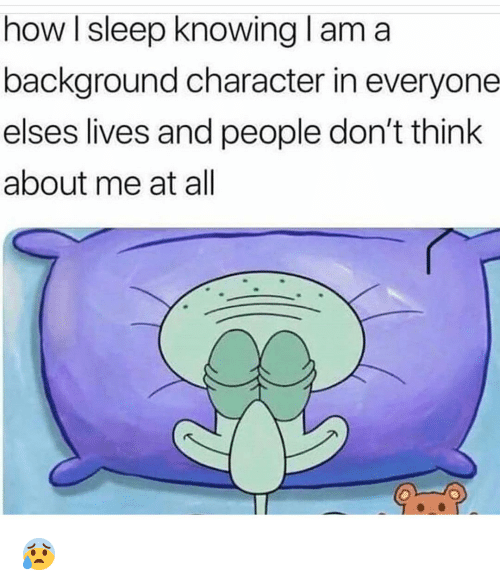 Funny, Sleep, and How: how I sleep knowing l am a  background character in everyone  elses lives and people don't think  about me at all 😰