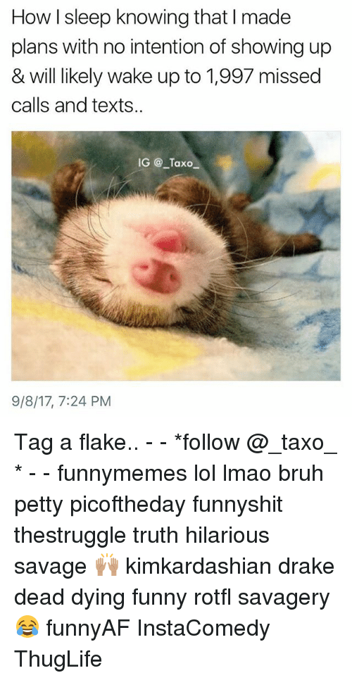 Draked: How I sleep knowing that I made  plans with no intention of showing up  & will likely wake up to 1,997 missed  calls and texts..  IG @ Taxo  9/8/17, 7:24 PM Tag a flake.. - - *follow @_taxo_ * - - funnymemes lol lmao bruh petty picoftheday funnyshit thestruggle truth hilarious savage 🙌🏽 kimkardashian drake dead dying funny rotfl savagery 😂 funnyAF InstaComedy ThugLife