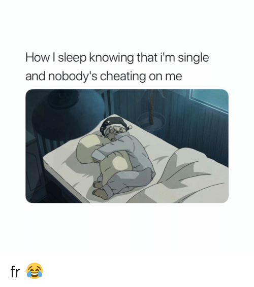 Cheating, Naruto, and Sleep: How I sleep knowing that i'm single  and nobody's cheating on me fr 😂