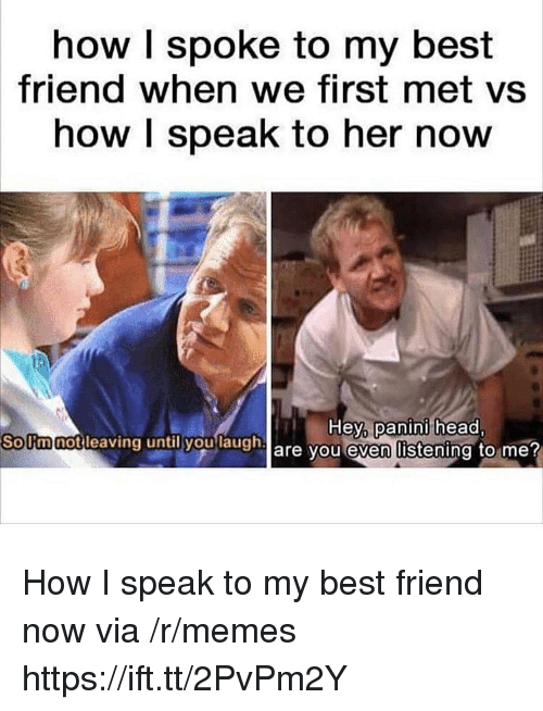 panini: how I spoke to my best  friend when we first met vs  how I speak to her now  Hey,  panini head  SoUmnotleaving  until you  laugh  are vou even listening to me How I speak to my best friend now via /r/memes https://ift.tt/2PvPm2Y