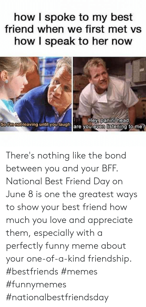 meme about: how I spoke to my best  friend when we first met vs  how I speak to her now  Hey, panini head,  So Fm not leaving until you laugh are you even listening to me? There's nothing like the bond between you and your BFF. National Best Friend Day on June 8 is one the greatest ways to show your best friend how much you love and appreciate them, especially with a perfectly funny meme about your one-of-a-kind friendship.  #bestfriends #memes #funnymemes #nationalbestfriendsday