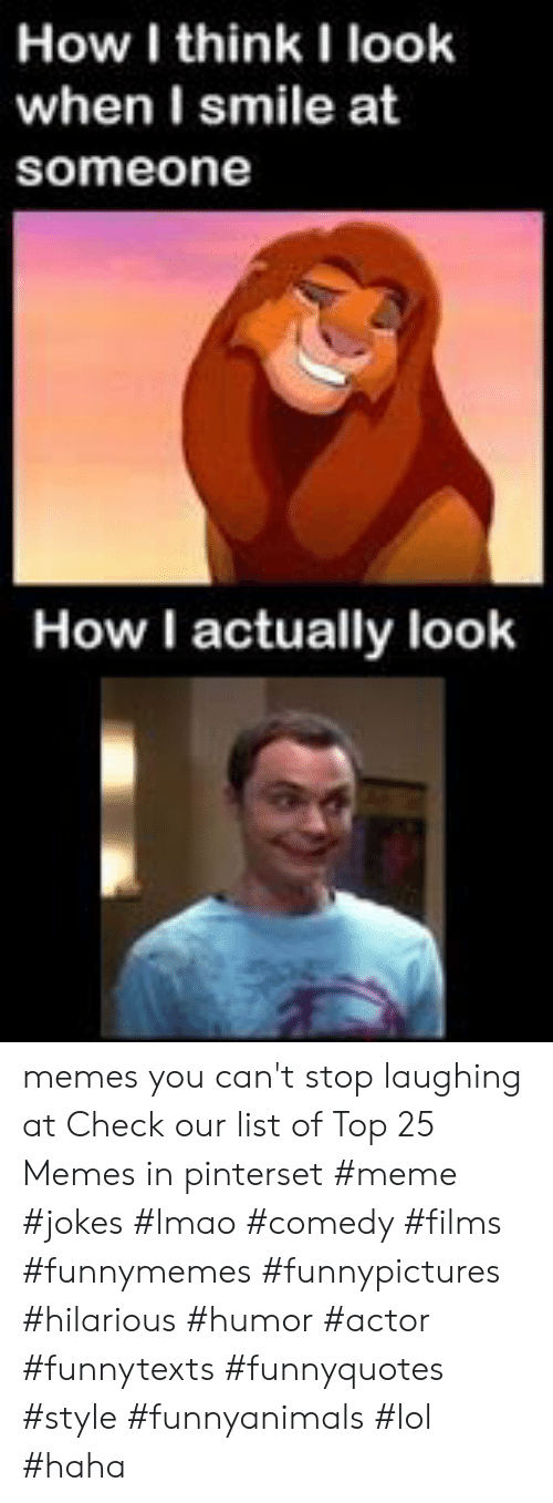 cant stop laughing: How I think I look  when I smile at  someone  How I actually look memes you can't stop laughing at  Check our list of Top 25 Memes in pinterset #meme #jokes #lmao #comedy #films #funnymemes #funnypictures #hilarious #humor #actor #funnytexts #funnyquotes #style #funnyanimals #lol #haha