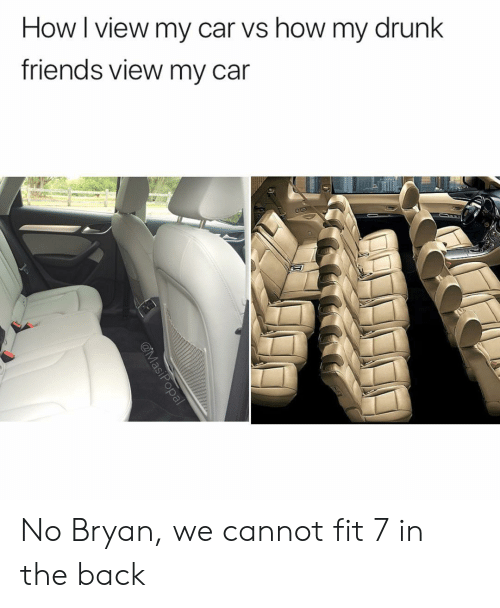7 In: How I view my car vs how my drunk  friends view my car No Bryan, we cannot fit 7 in the back