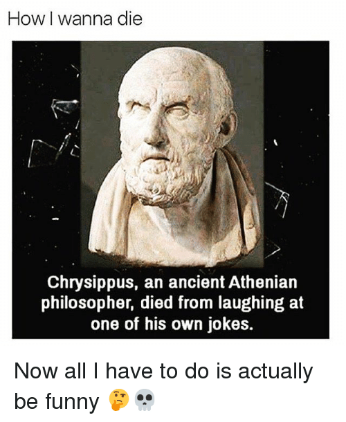 Died From Laughing: How I wanna die  Chrysippus, an ancient Athenian  philosopher, died from laughing at  one of his own jokes. Now all I have to do is actually be funny 🤔💀