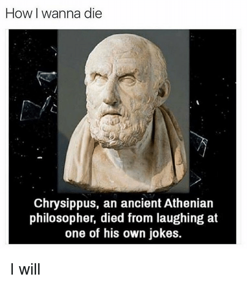 Died From Laughing: How I wanna die  Chrysippus, an ancient Athenian  philosopher, died from laughing at  one of his own jokes. I will
