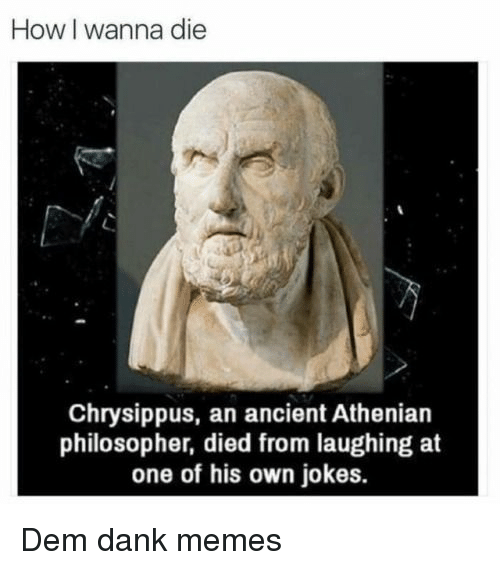 Died From Laughing: How I wanna die  Chrysippus, an ancient Athenian  philosopher, died from laughing at  one of his own jokes. Dem dank memes